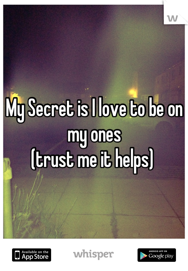 My Secret is I love to be on my ones  (trust me it helps)