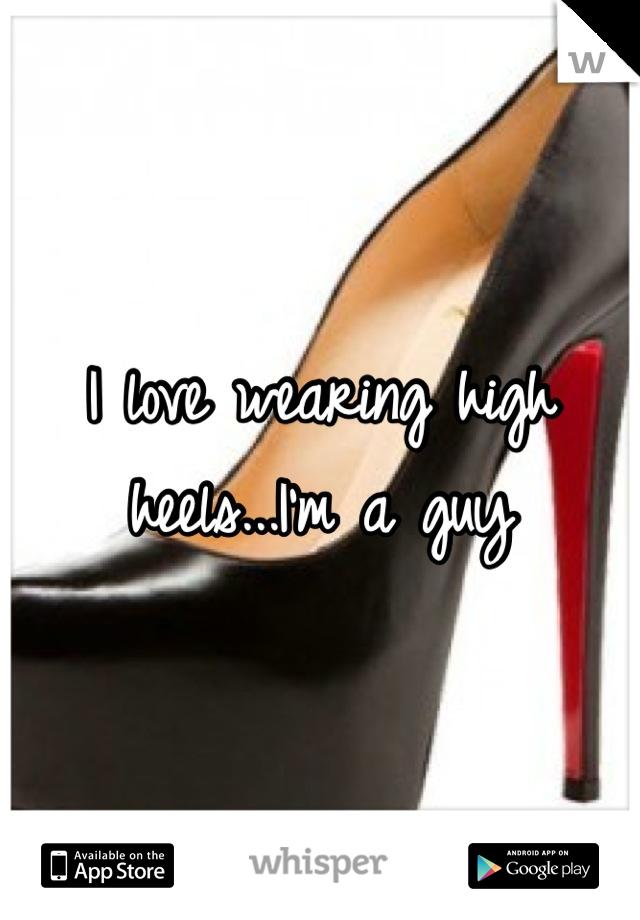 I love wearing high heels...I'm a guy