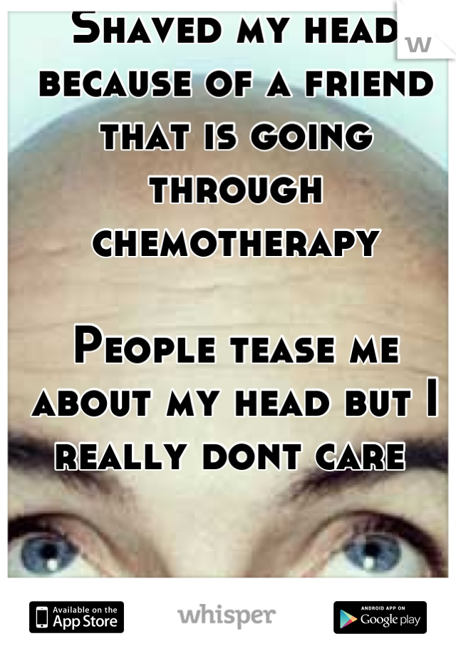 Shaved my head because of a friend that is going through chemotherapy  People tease me about my head but I really dont care