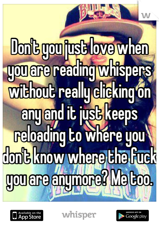 Don't you just love when you are reading whispers without really clicking on any and it just keeps reloading to where you don't know where the fuck you are anymore? Me too.