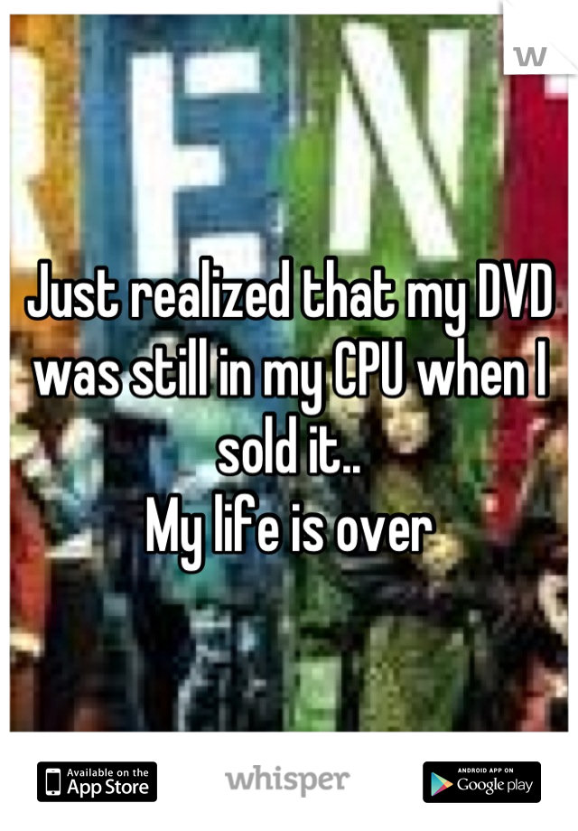 Just realized that my DVD was still in my CPU when I sold it.. My life is over