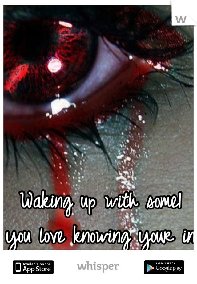 Waking up with some1 you love knowing your in love with some1 else.....