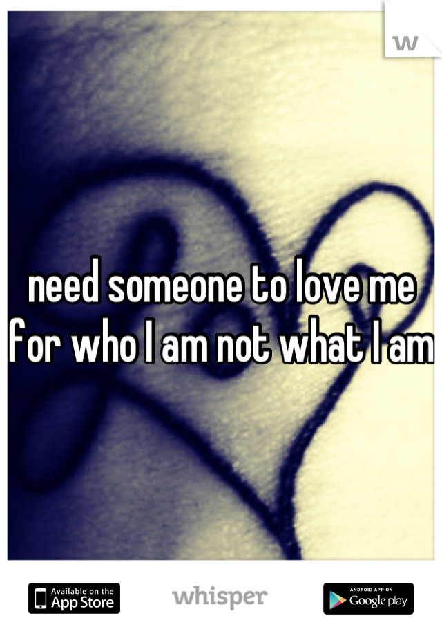 need someone to love me for who I am not what I am