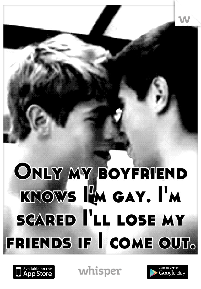 Only my boyfriend knows I'm gay. I'm scared I'll lose my friends if I come out.