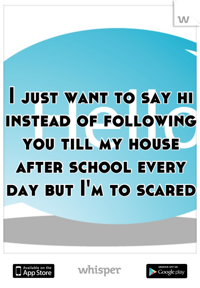 I just want to say hi instead of following you till my house after school every day but I'm to scared