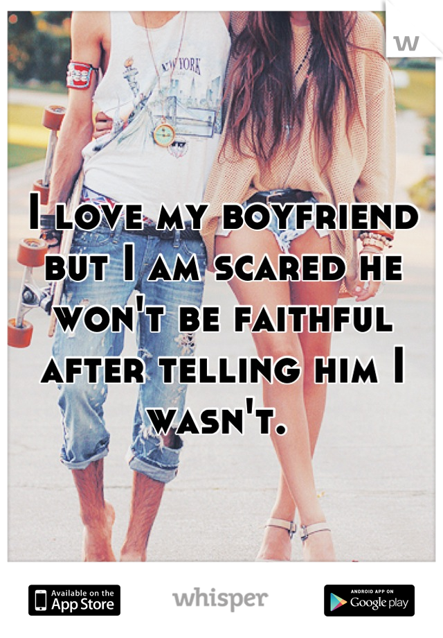 I love my boyfriend but I am scared he won't be faithful after telling him I wasn't.