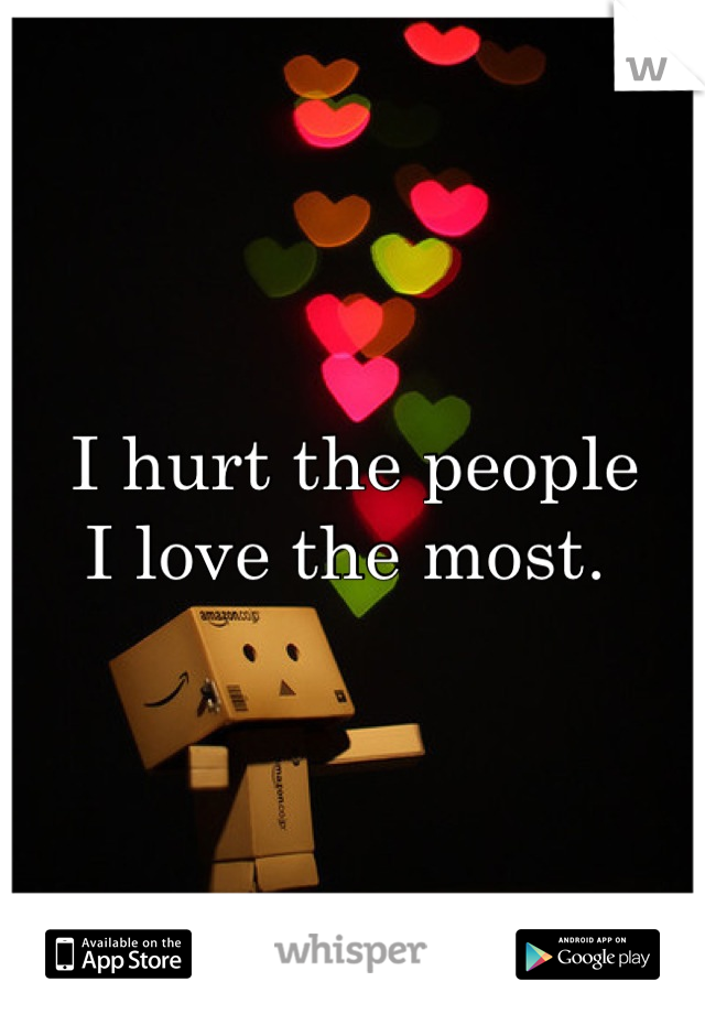 I hurt the people  I love the most.