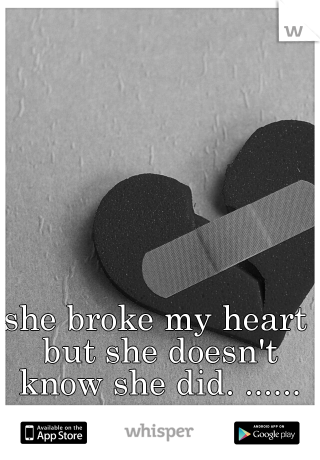 she broke my heart but she doesn't know she did. ......