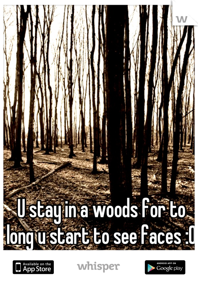 U stay in a woods for to long u start to see faces :0