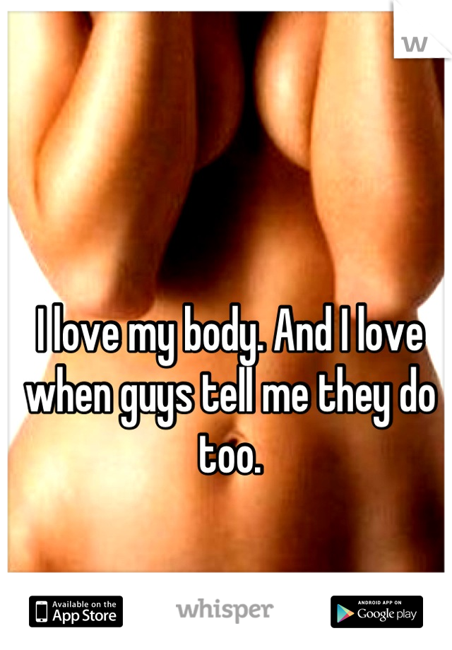 I love my body. And I love when guys tell me they do too.