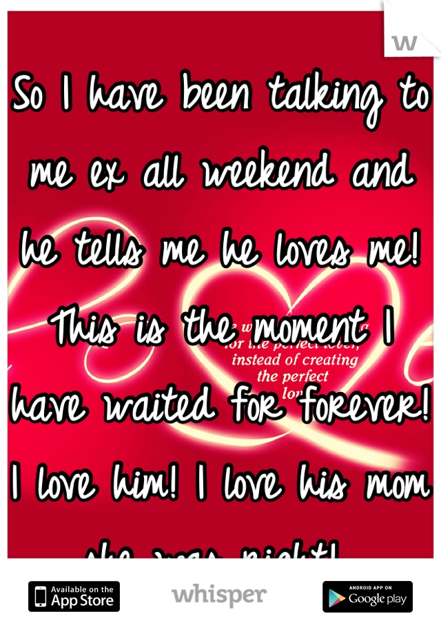 So I have been talking to me ex all weekend and he tells me he loves me! This is the moment I have waited for forever! I love him! I love his mom she was right!