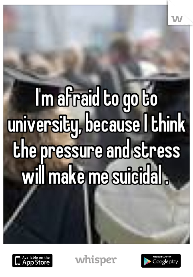 I'm afraid to go to university, because I think the pressure and stress  will make me suicidal .