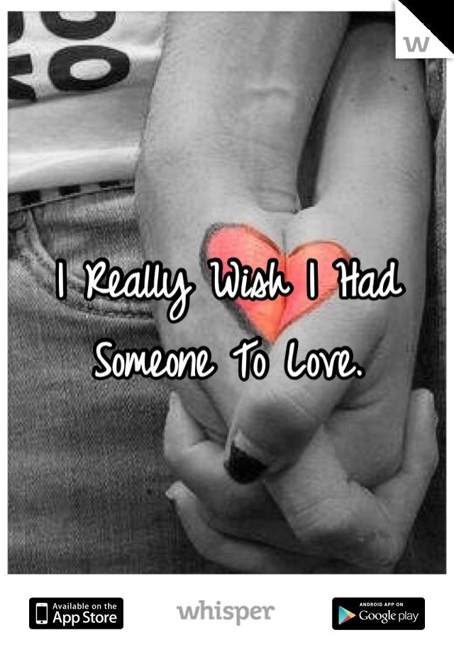 I Really Wish I Had Someone To Love.