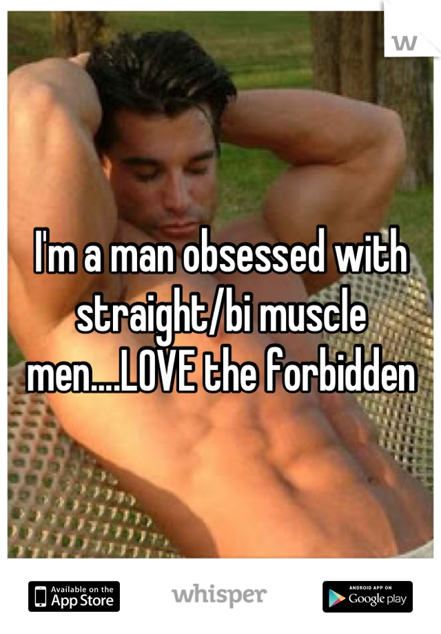 I'm a man obsessed with straight/bi muscle men....LOVE the forbidden