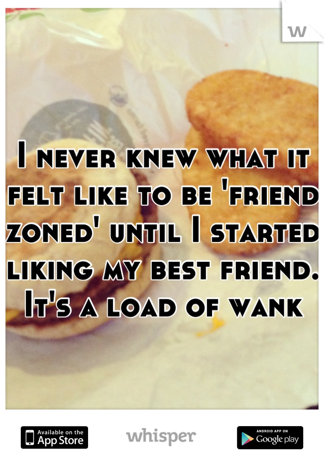I never knew what it felt like to be 'friend zoned' until I started liking my best friend. It's a load of wank