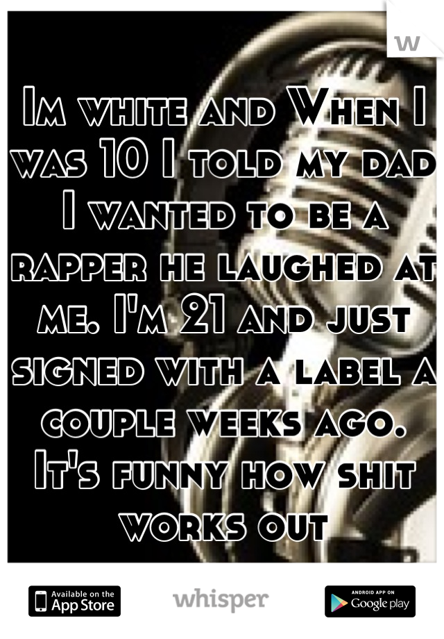 Im white and When I was 10 I told my dad I wanted to be a rapper he laughed at me. I'm 21 and just signed with a label a couple weeks ago. It's funny how shit works out