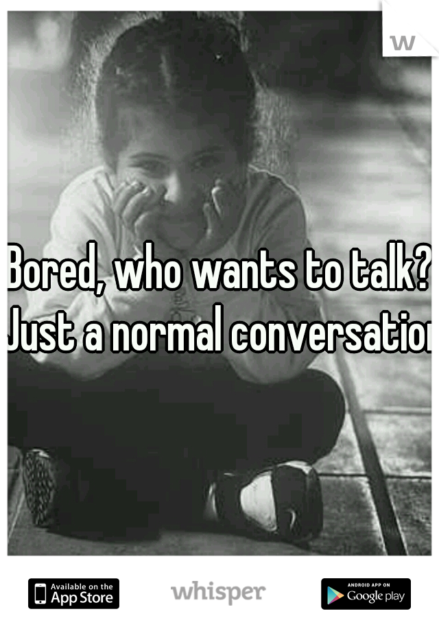 Bored, who wants to talk? Just a normal conversation
