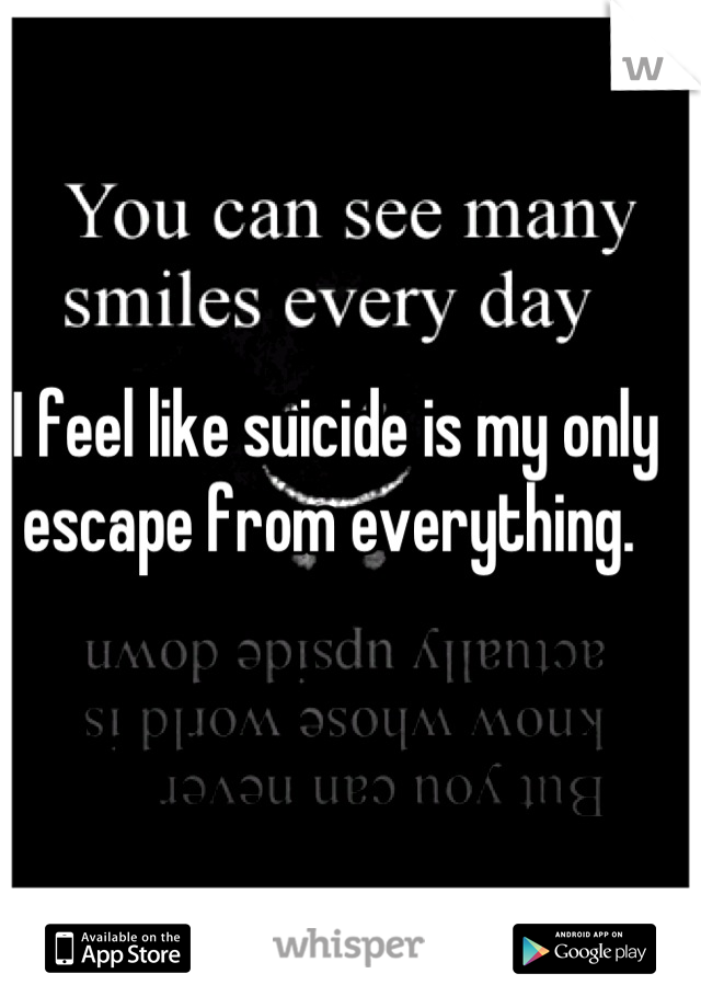 I feel like suicide is my only escape from everything.