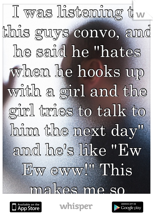 """I was listening to this guys convo, and he said he """"hates when he hooks up with a girl and the girl tries to talk to him the next day"""" and he's like """"Ew Ew eww!"""" This makes me so hesitant to have sex."""