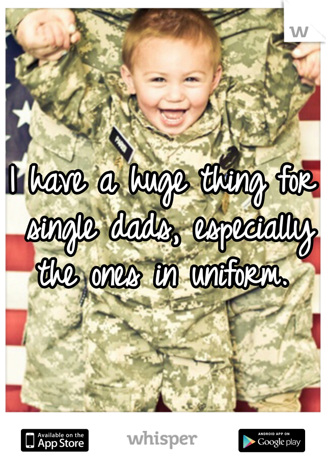 I have a huge thing for single dads, especially the ones in uniform.