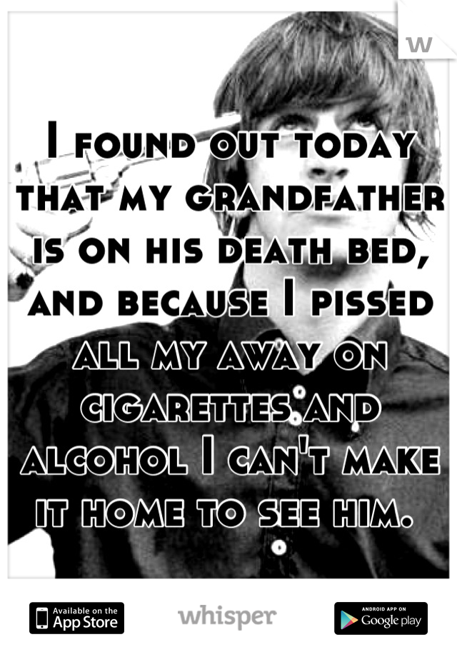 I found out today that my grandfather is on his death bed, and because I pissed all my away on cigarettes and alcohol I can't make it home to see him.