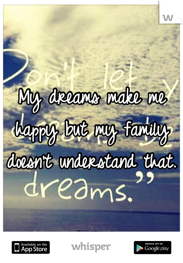 My dreams make me happy but my family doesn't understand that.