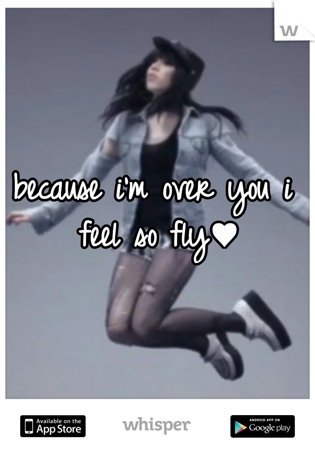 because i'm over you i feel so fly♥