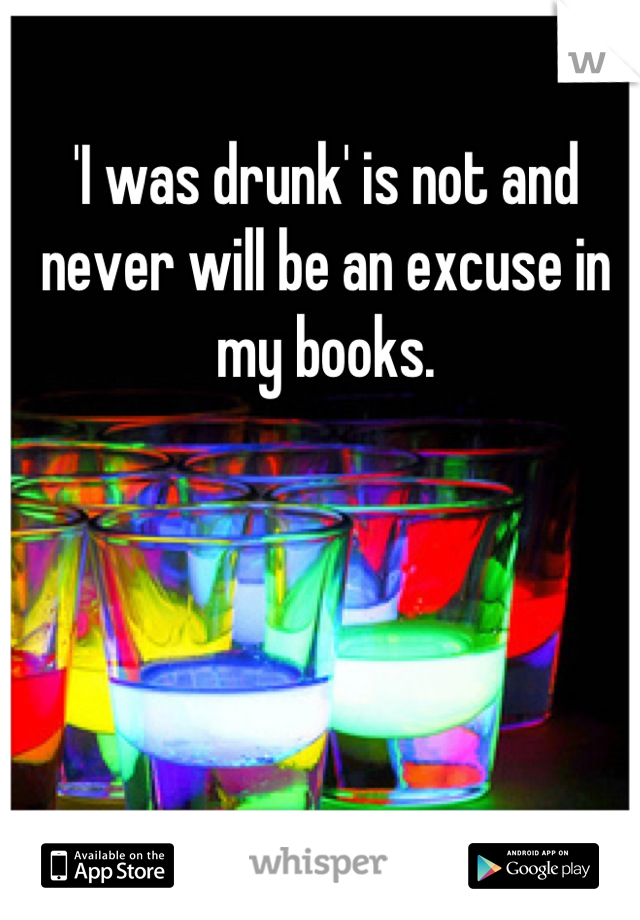 'I was drunk' is not and never will be an excuse in my books.