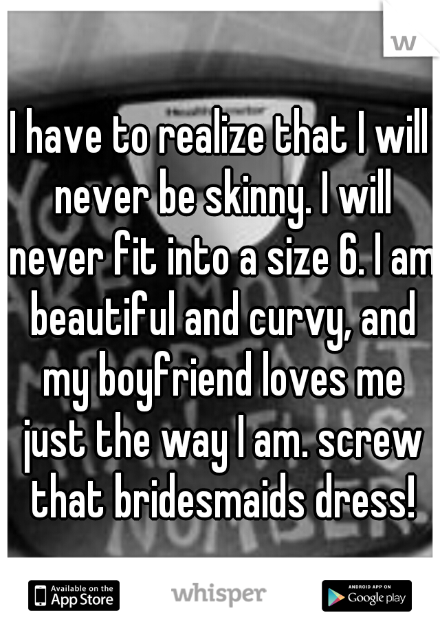 I have to realize that I will never be skinny. I will never fit into a size 6. I am beautiful and curvy, and my boyfriend loves me just the way I am. screw that bridesmaids dress!