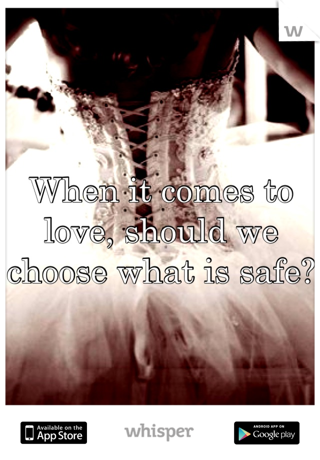 When it comes to love, should we choose what is safe?