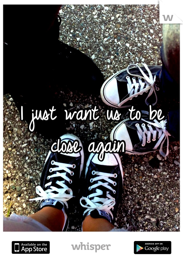I just want us to be close again