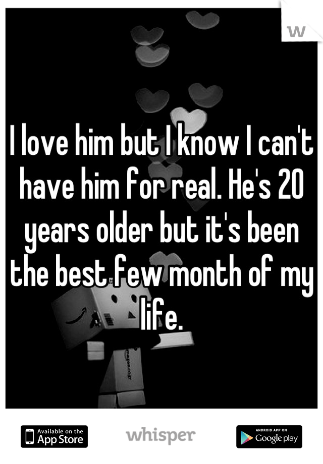 I love him but I know I can't have him for real. He's 20 years older but it's been the best few month of my life.
