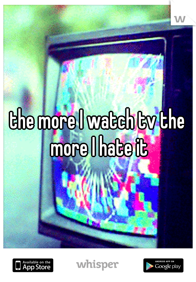 the more I watch tv the more I hate it