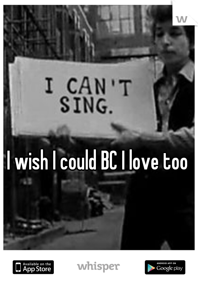 I wish I could BC I love too