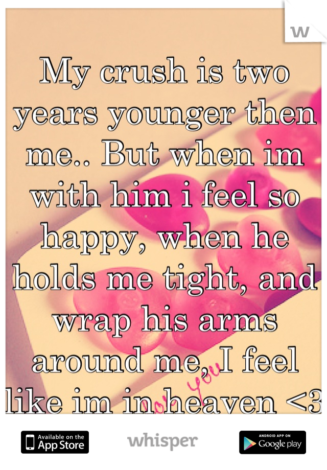 My crush is two years younger then me.. But when im with him i feel so happy, when he holds me tight, and wrap his arms around me, I feel like im in heaven <3