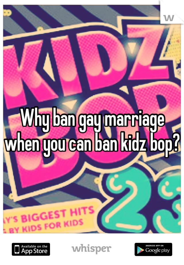 Why ban gay marriage when you can ban kidz bop?