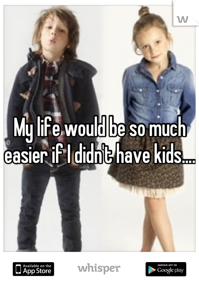 My life would be so much easier if I didn't have kids....