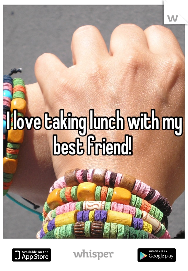 I love taking lunch with my best friend!