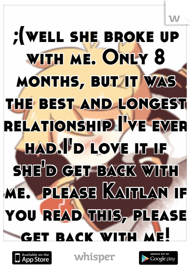 ;(well she broke up with me. Only 8 months, but it was the best and longest relationship I've ever had.I'd love it if she'd get back with me.  please Kaitlan if you read this, please get back with me!