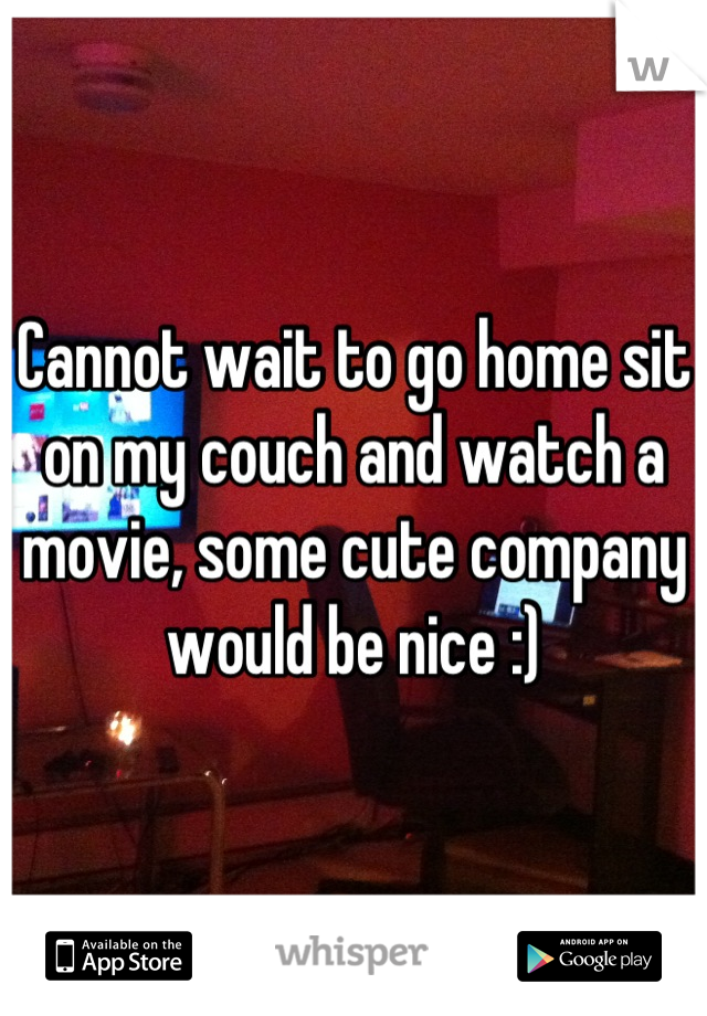 Cannot wait to go home sit on my couch and watch a movie, some cute company would be nice :)