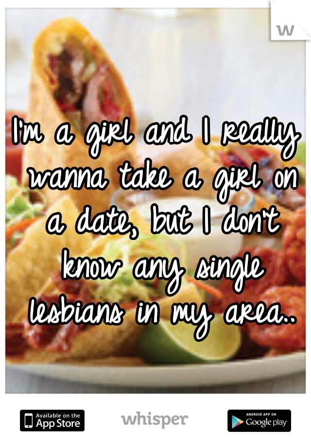 I'm a girl and I really wanna take a girl on a date, but I don't know any single lesbians in my area..