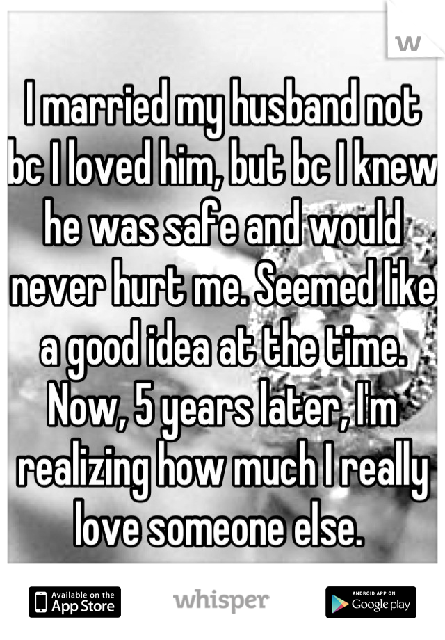 I married my husband not bc I loved him, but bc I knew he was safe and would never hurt me. Seemed like a good idea at the time. Now, 5 years later, I'm realizing how much I really love someone else.