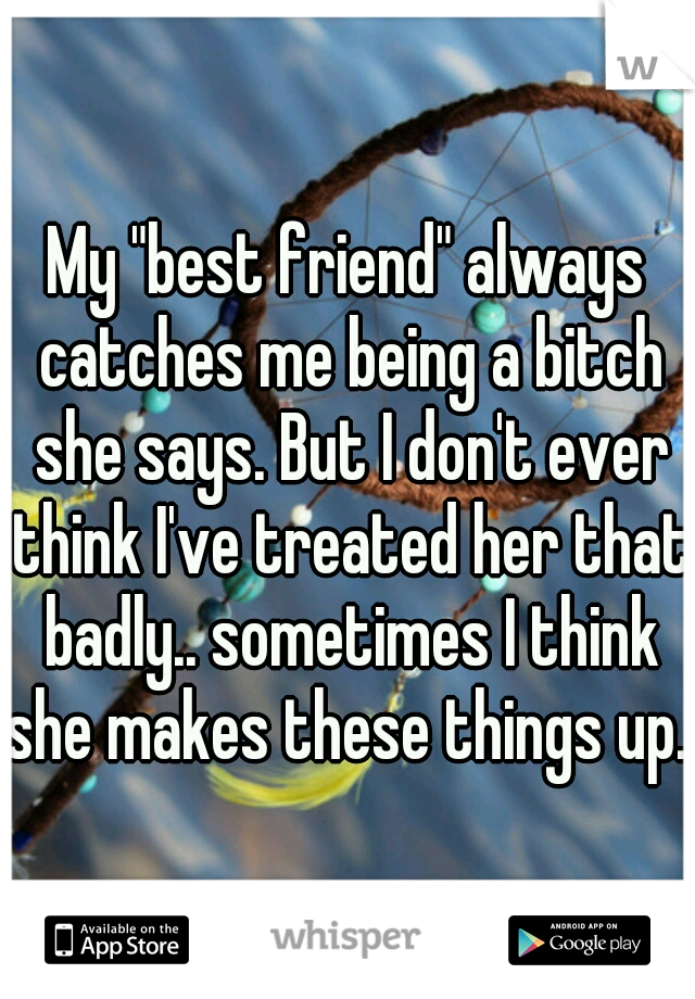 "My ""best friend"" always catches me being a bitch she says. But I don't ever think I've treated her that badly.. sometimes I think she makes these things up..."