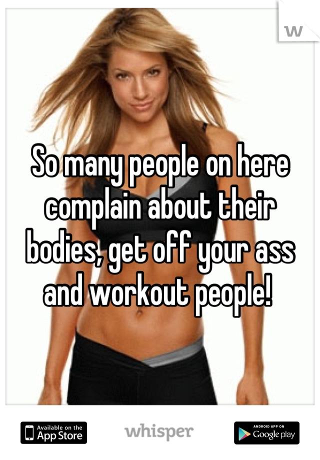 So many people on here complain about their bodies, get off your ass and workout people!