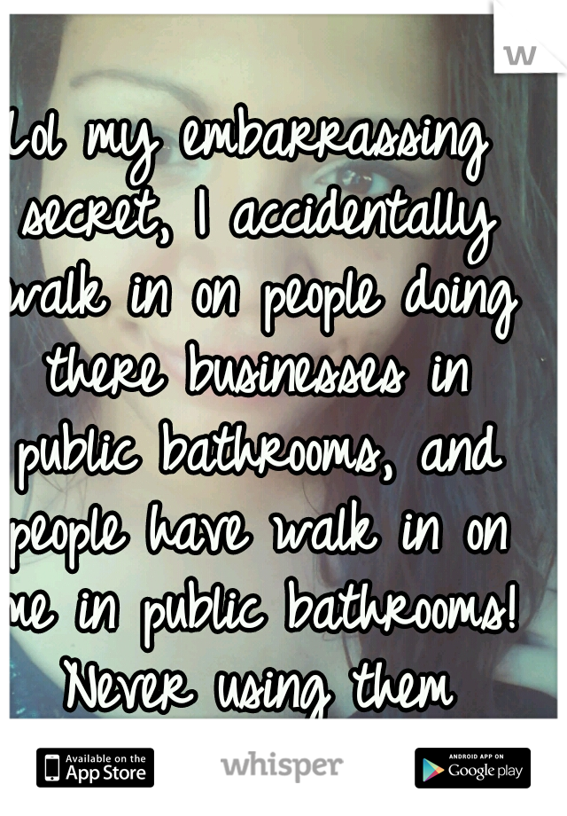 Lol my embarrassing secret, I accidentally walk in on people doing there businesses in public bathrooms, and people have walk in on me in public bathrooms! Never using them again.