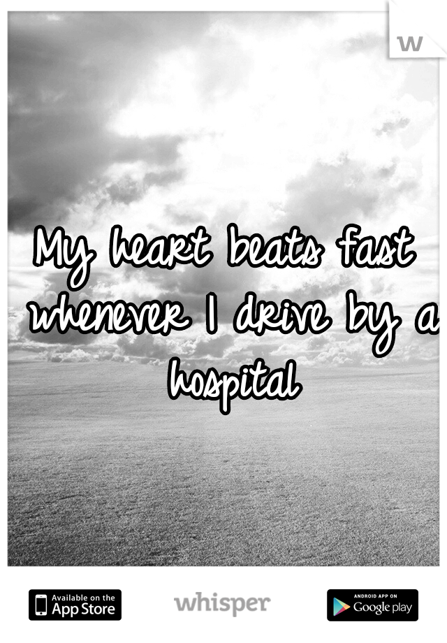 My heart beats fast whenever I drive by a hospital