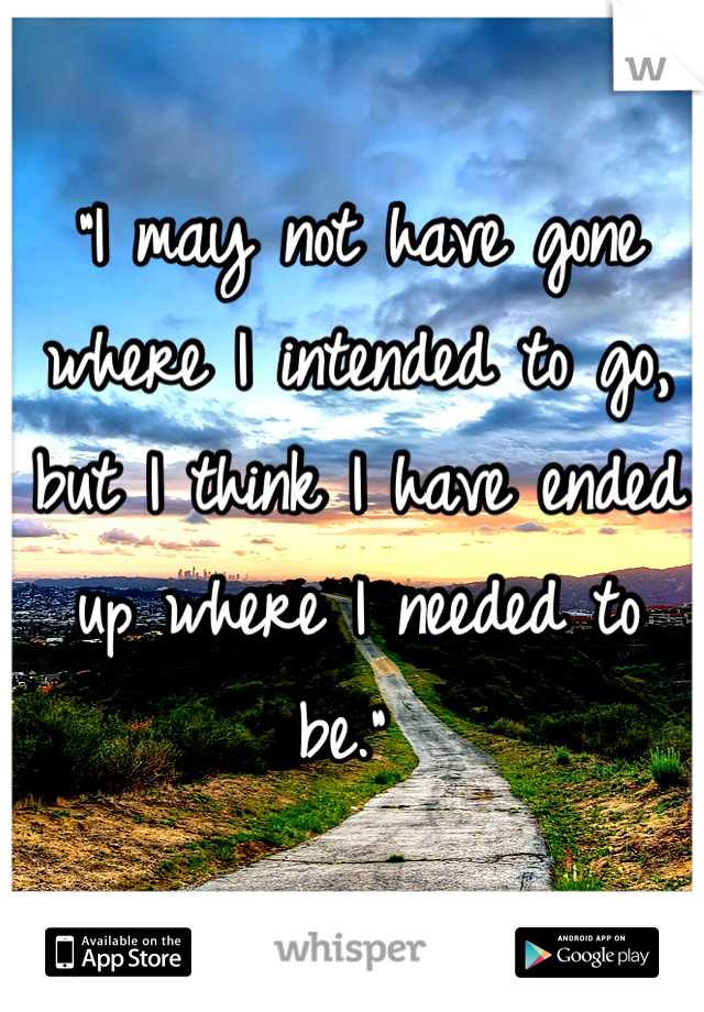 """I may not have gone where I intended to go, but I think I have ended up where I needed to be."""