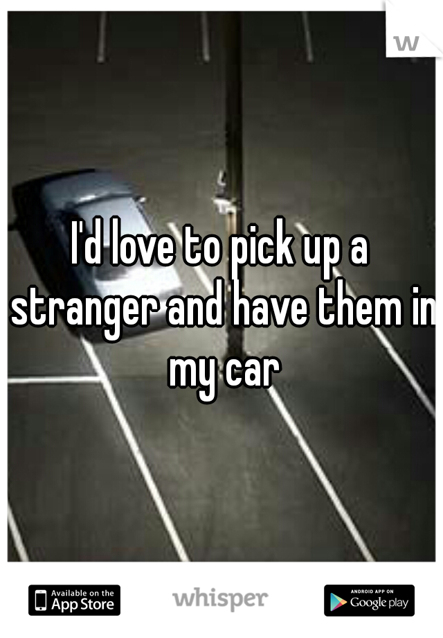 I'd love to pick up a stranger and have them in my car