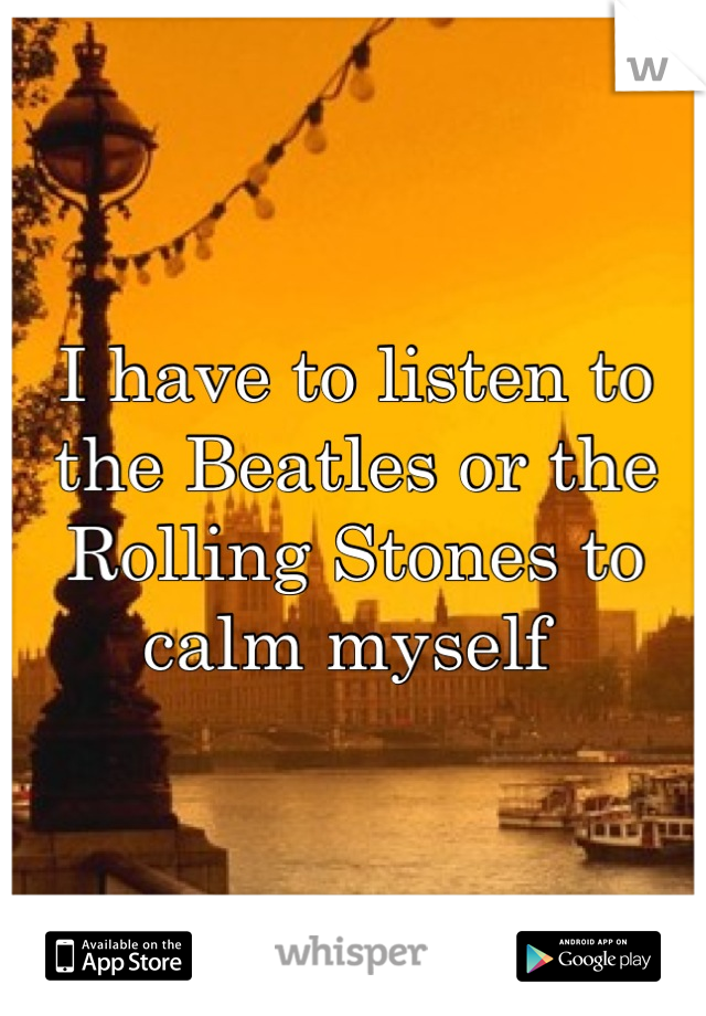 I have to listen to the Beatles or the Rolling Stones to calm myself