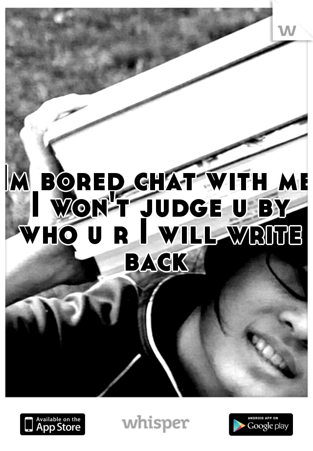 Im bored chat with me I won't judge u by who u r I will write back